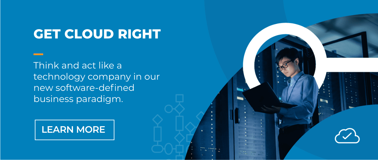 Get Cloud Right. Think and act like a technology company in our new software-defined business paradigm.
