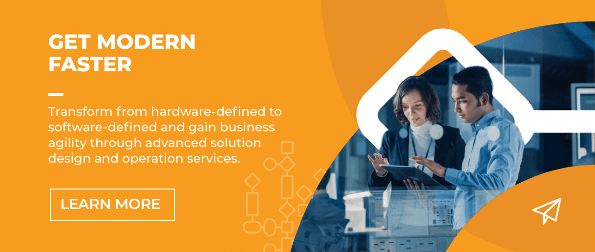 Get Modern Faster - Transform from hardware-defined to software-defined and gain business agility through advanced solution design and operation services.