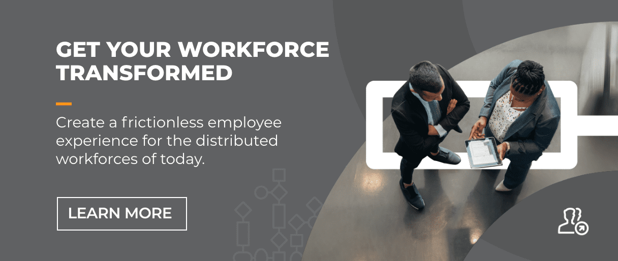 Get Your Workforce Transformed. Create a frictionless experience for the distributed workforces of today.